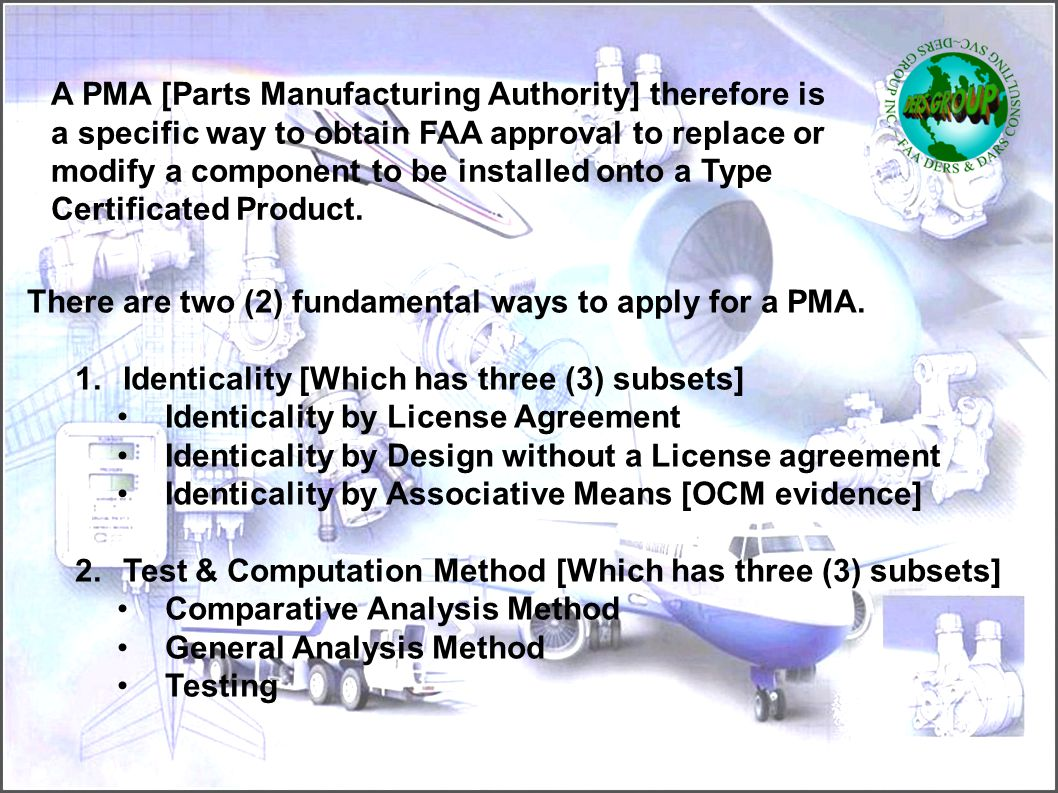 A PMA [Parts Manufacturing Authority] therefore is a specific way to obtain FAA approval to replace or modify a component to be installed onto a Type Certificated Product.